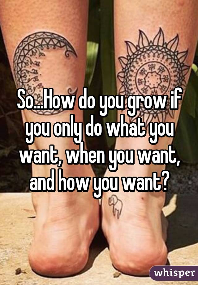 So...How do you grow if you only do what you want, when you want, and how you want?