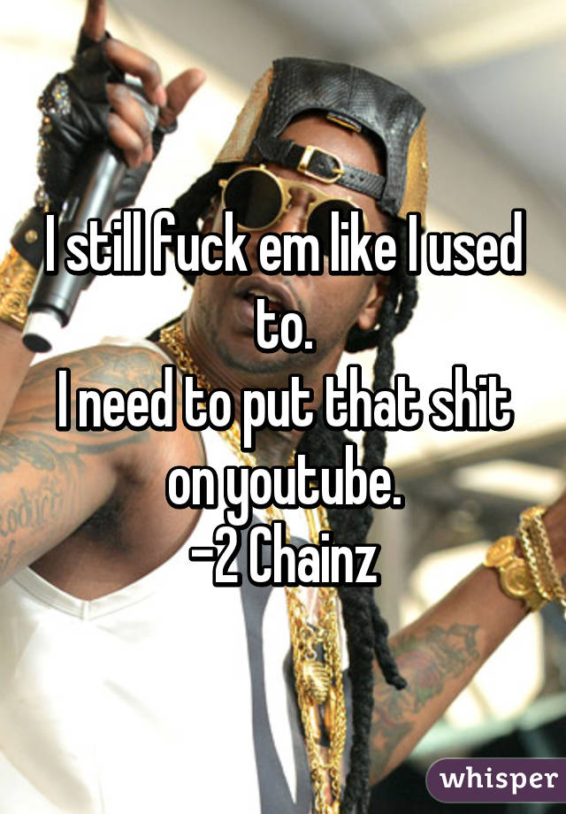 I still fuck em like I used to. I need to put that shit on youtube. -2 Chainz