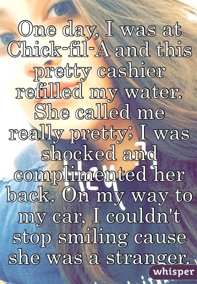 One day, I was at Chick-fil-A and this pretty cashier refilled my water. She called me really pretty; I was shocked and complimented her back. On my way to my car, I couldn't stop smiling cause she was a stranger.