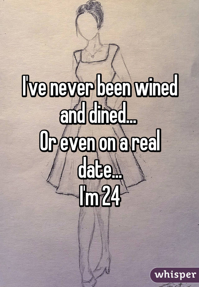 I've never been wined and dined...  Or even on a real date... I'm 24