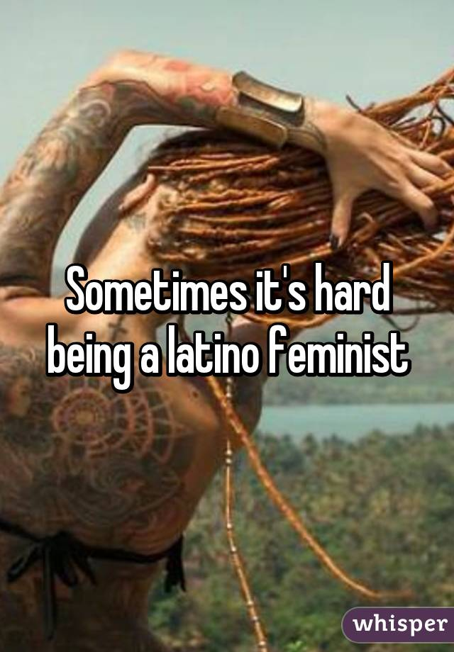 Sometimes it's hard being a latino feminist
