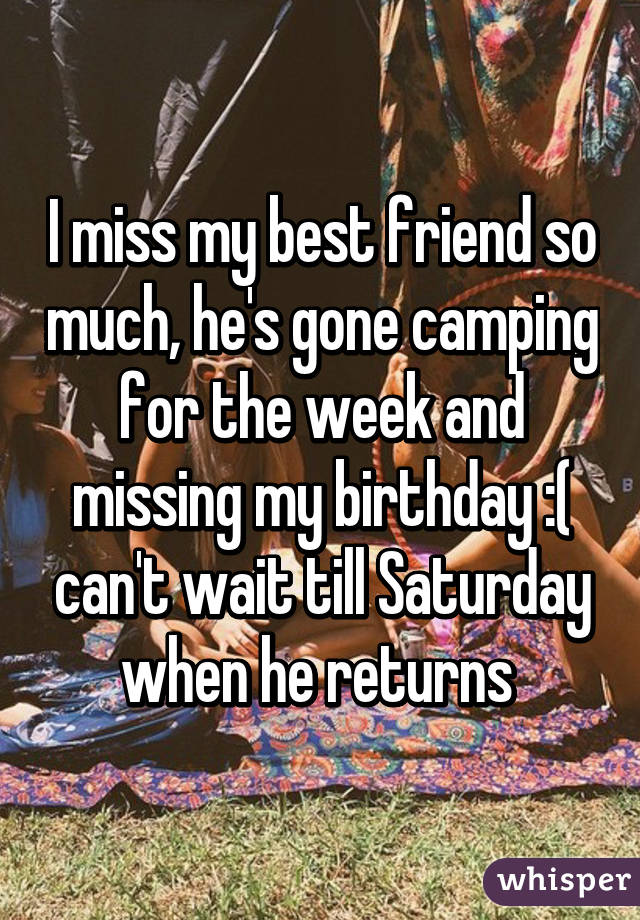 I miss my best friend so much, he's gone camping for the week and missing my birthday :( can't wait till Saturday when he returns