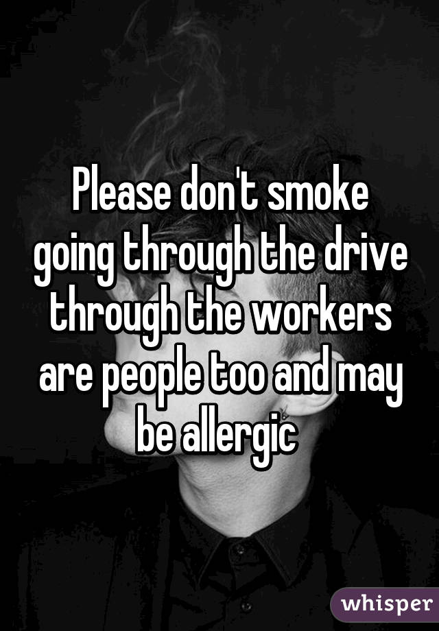 Please don't smoke going through the drive through the workers are people too and may be allergic