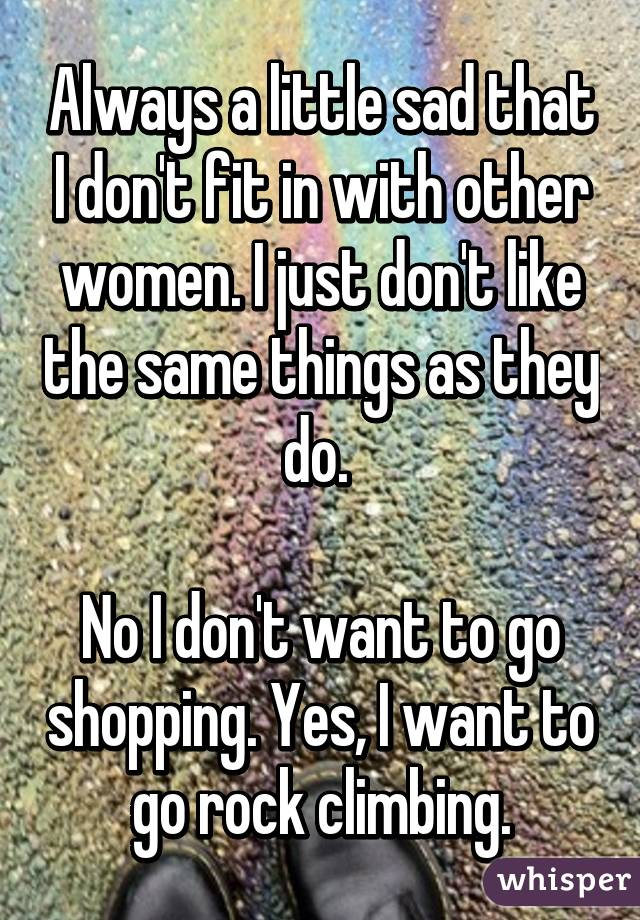 Always a little sad that I don't fit in with other women. I just don't like the same things as they do.   No I don't want to go shopping. Yes, I want to go rock climbing.
