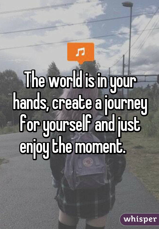The world is in your hands, create a journey for yourself and just enjoy the moment.