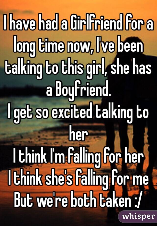 I have had a Girlfriend for a long time now, I've been talking to this girl, she has a Boyfriend. I get so excited talking to her I think I'm falling for her I think she's falling for me But we're both taken :/