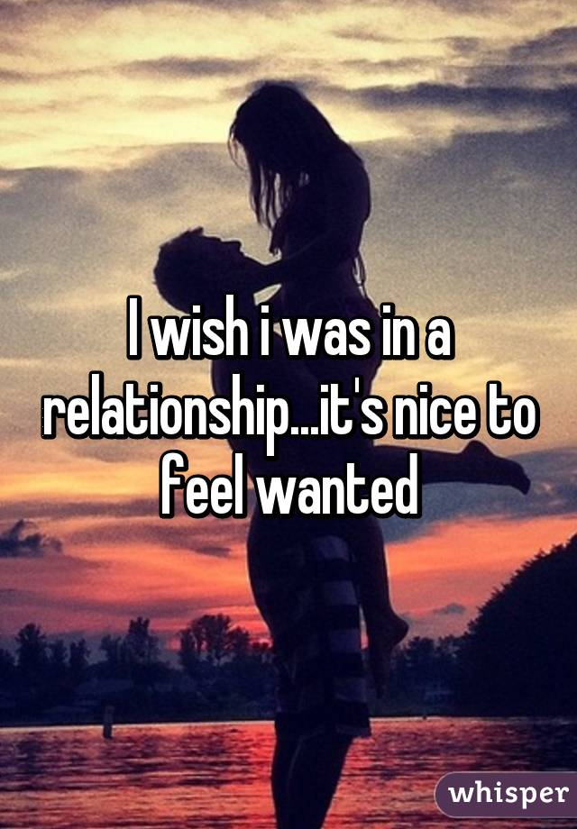 I wish i was in a relationship...it's nice to feel wanted