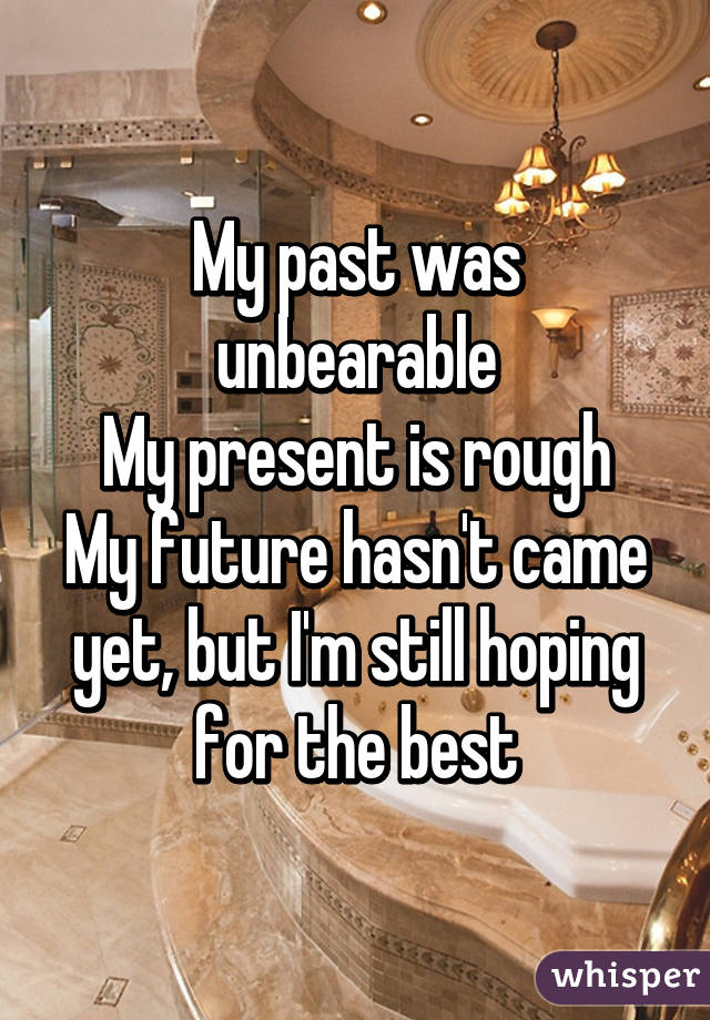 My past was unbearable My present is rough My future hasn't came yet, but I'm still hoping for the best