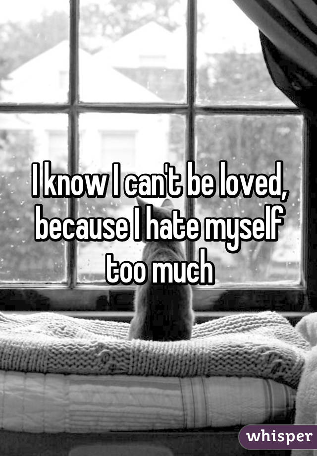 I know I can't be loved, because I hate myself too much