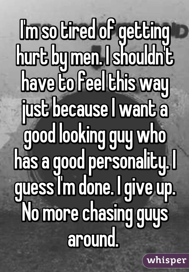 I'm so tired of getting hurt by men. I shouldn't have to feel this way just because I want a good looking guy who has a good personality. I guess I'm done. I give up. No more chasing guys around.