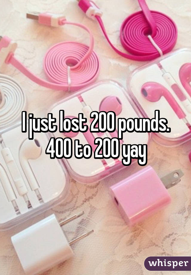 I just lost 200 pounds. 400 to 200 yay
