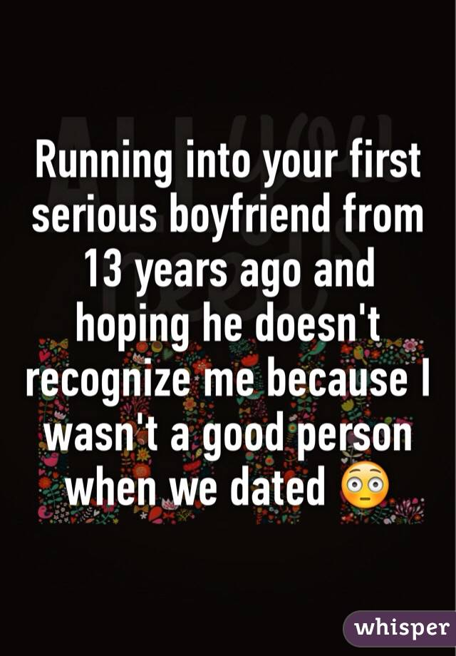 Running into your first serious boyfriend from 13 years ago and hoping he doesn't recognize me because I wasn't a good person when we dated 😳