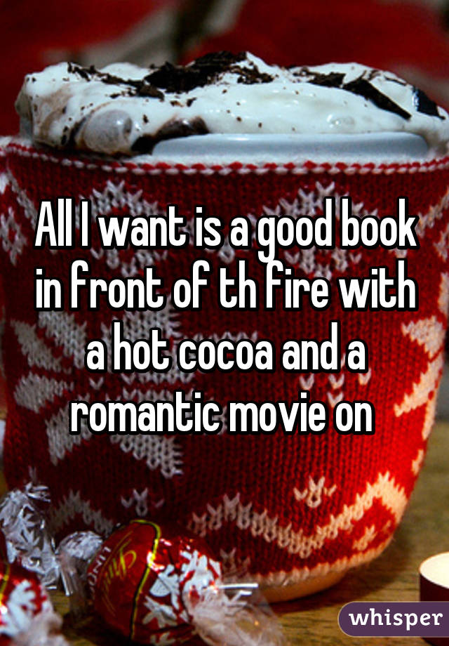 All I want is a good book in front of th fire with a hot cocoa and a romantic movie on