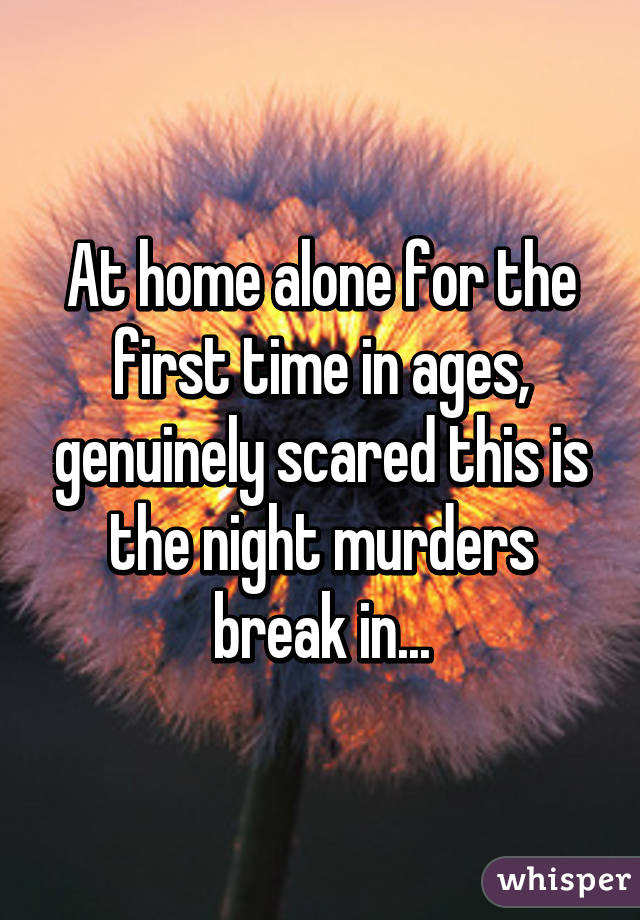 At home alone for the first time in ages, genuinely scared this is the night murders break in...