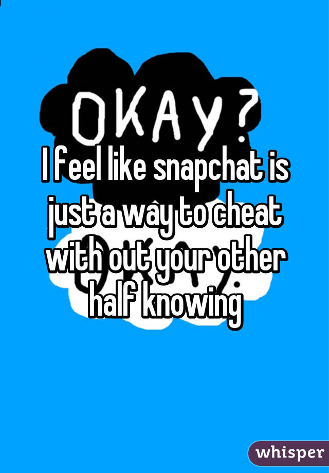 I feel like snapchat is just a way to cheat with out your other half knowing