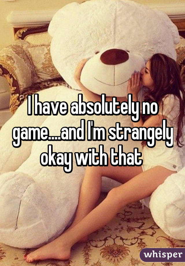 I have absolutely no game....and I'm strangely okay with that