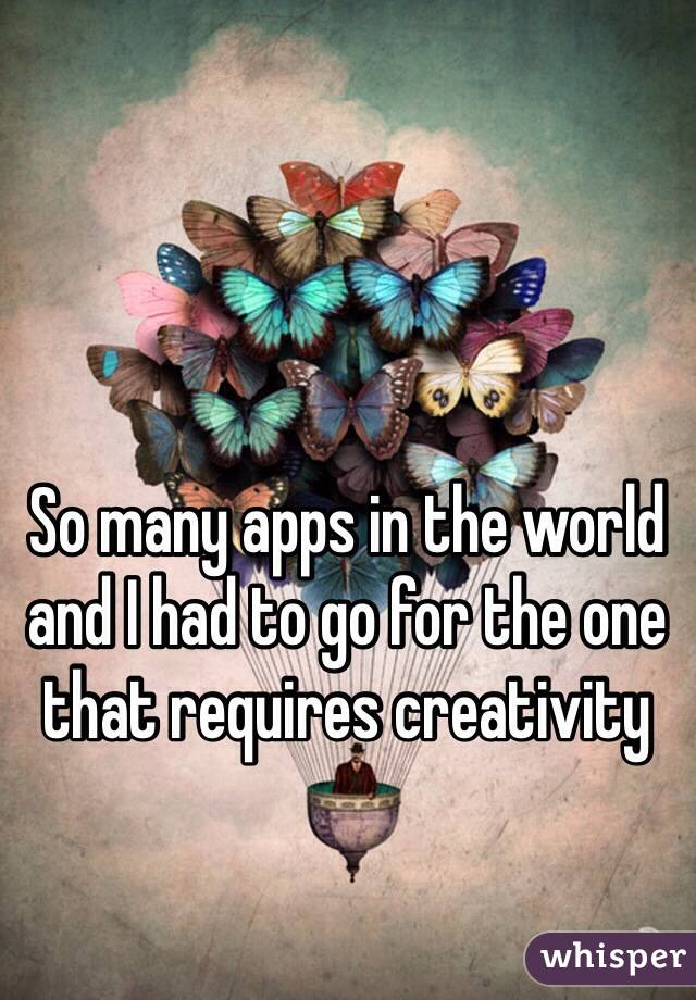 So many apps in the world and I had to go for the one that requires creativity
