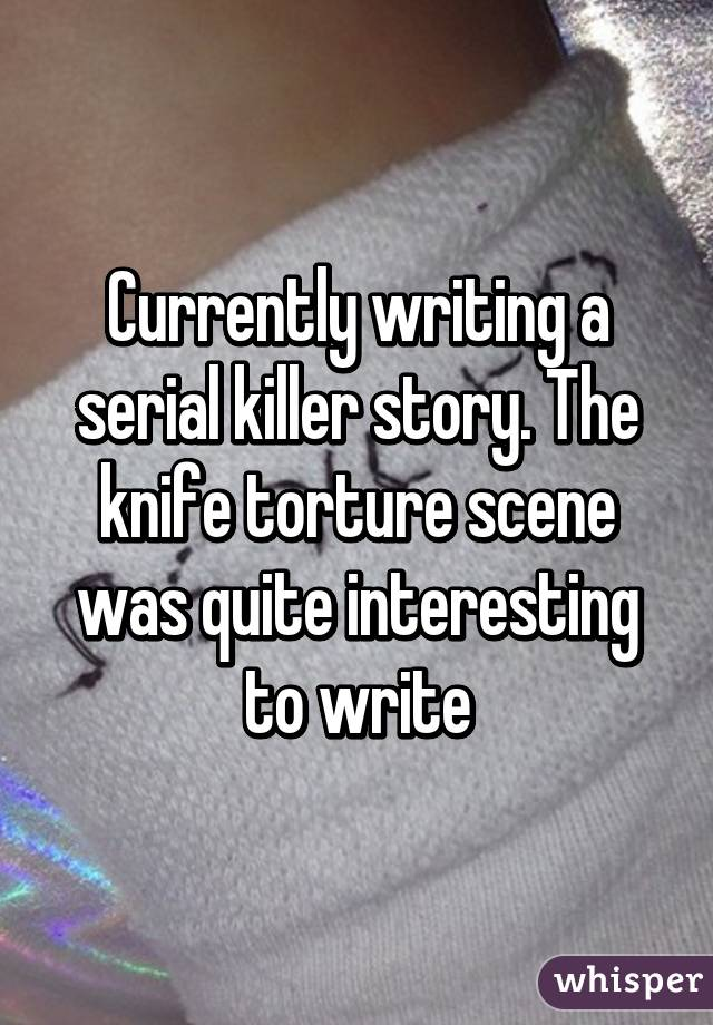 Currently writing a serial killer story. The knife torture scene was quite interesting to write