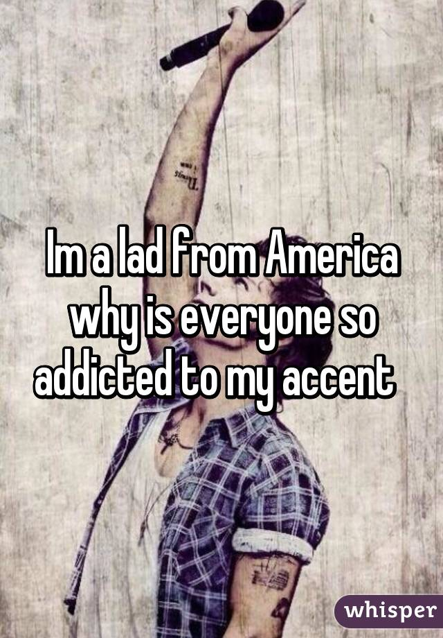 Im a lad from America why is everyone so addicted to my accent