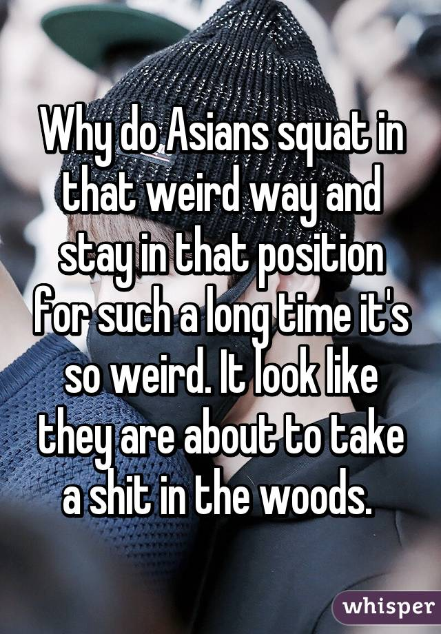 Why do Asians squat in that weird way and stay in that position for such a long time it's so weird. It look like they are about to take a shit in the woods.