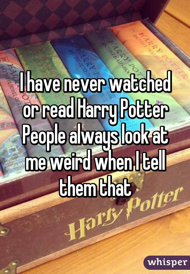 I have never watched or read Harry Potter People always look at me weird when I tell them that