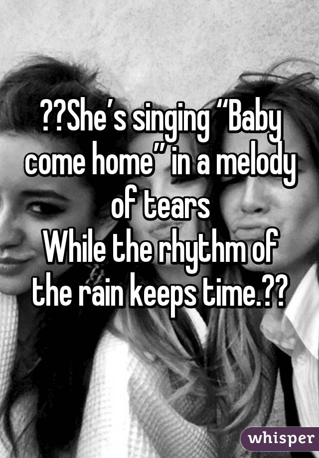 """♡♡She's singing """"Baby come home"""" in a melody of tears While the rhythm of the rain keeps time.♡♡"""