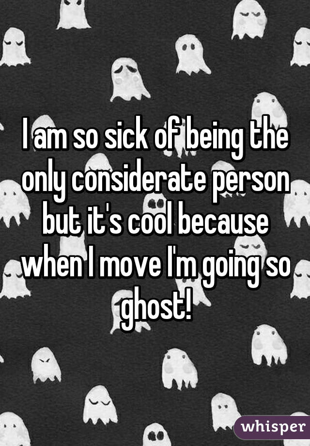 I am so sick of being the only considerate person but it's cool because when I move I'm going so ghost!