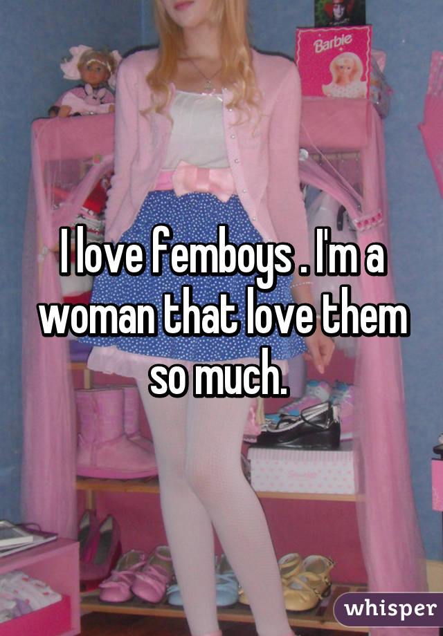 I love femboys . I'm a woman that love them so much.