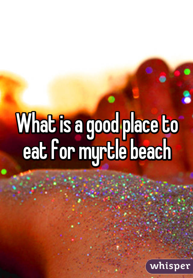 What is a good place to eat for myrtle beach