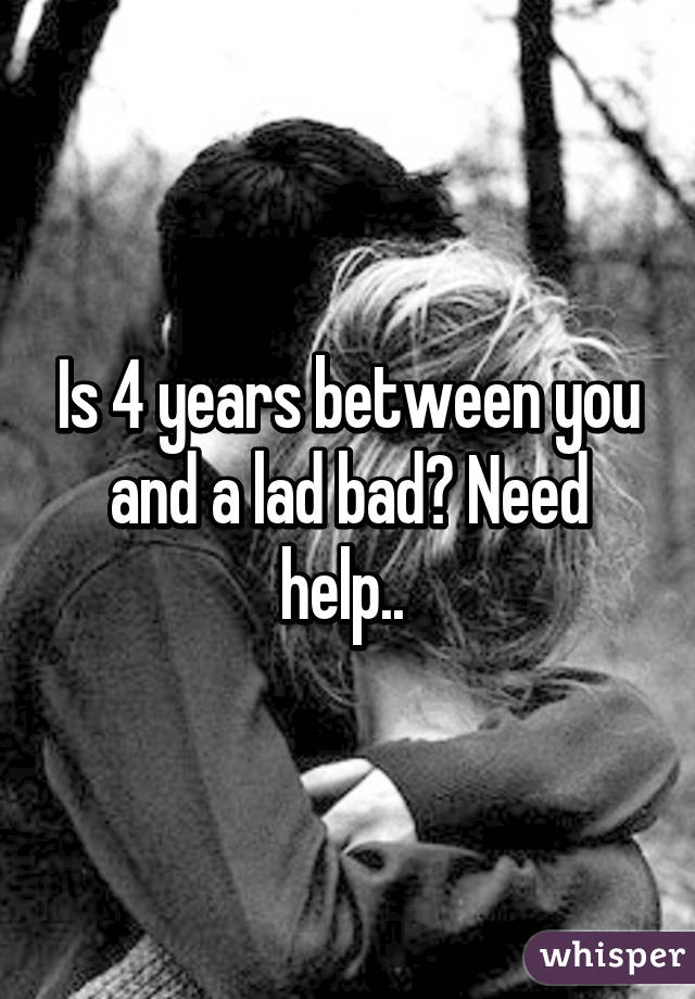 Is 4 years between you and a lad bad? Need help..