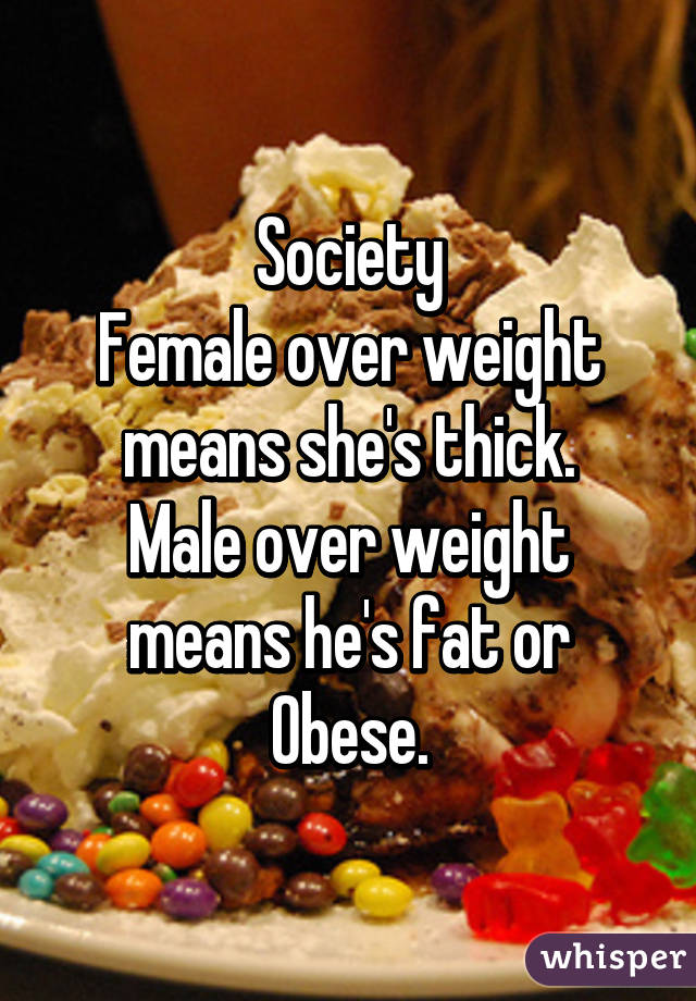 Society Female over weight means she's thick. Male over weight means he's fat or Obese.