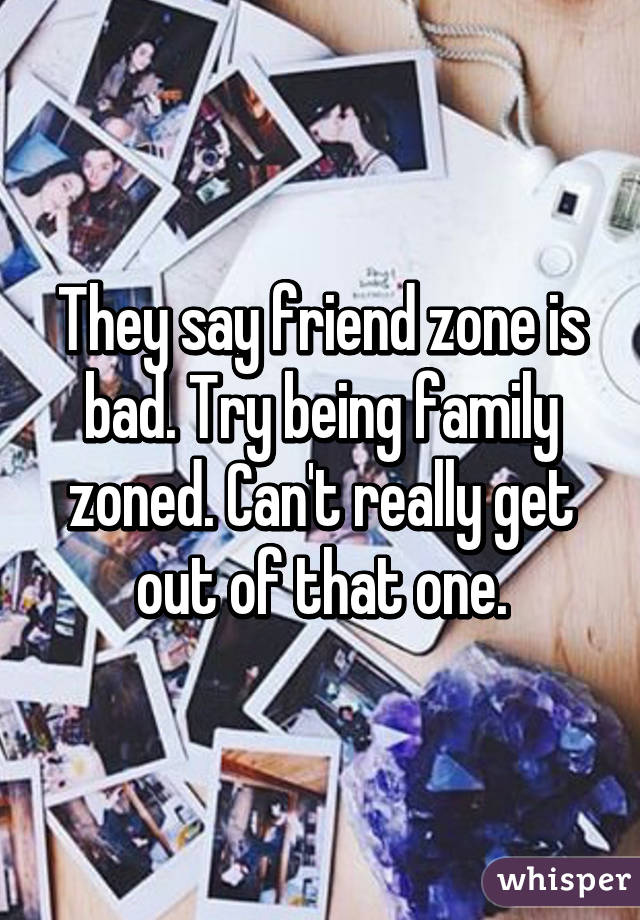 They say friend zone is bad. Try being family zoned. Can't really get out of that one.