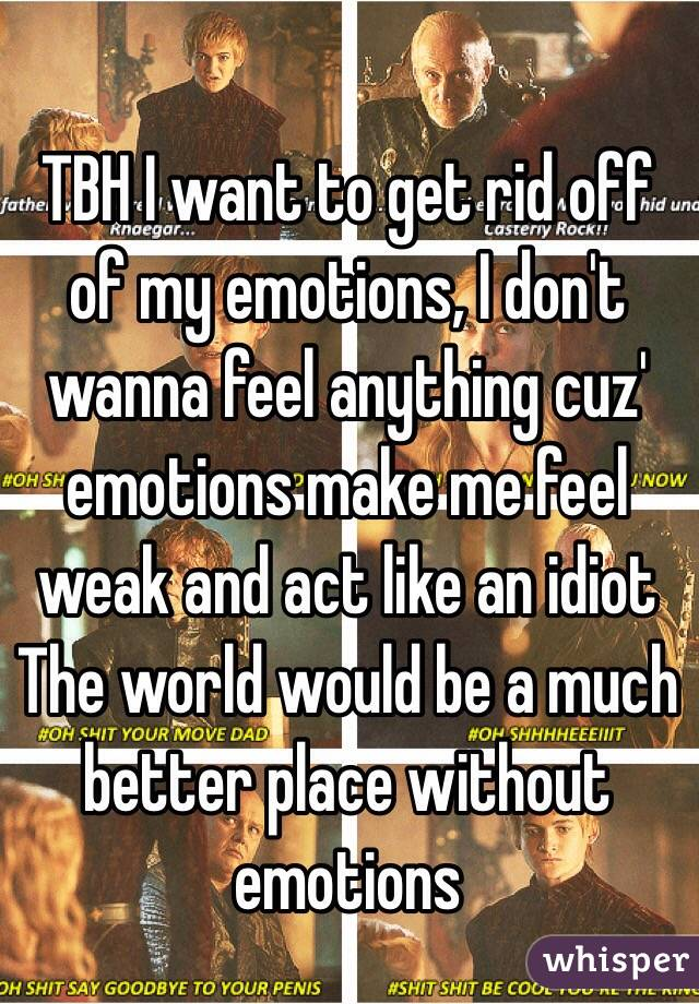 TBH I want to get rid off of my emotions, I don't wanna feel anything cuz' emotions make me feel weak and act like an idiot The world would be a much better place without emotions