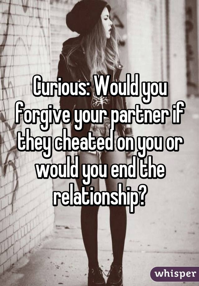 Curious: Would you forgive your partner if they cheated on you or would you end the relationship?