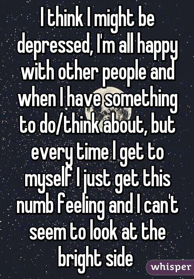 I think I might be depressed, I'm all happy with other people and when I have something to do/think about, but every time I get to myself I just get this numb feeling and I can't seem to look at the bright side