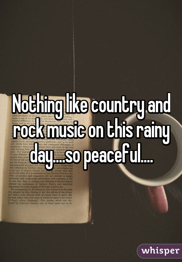 Nothing like country and rock music on this rainy day....so peaceful....