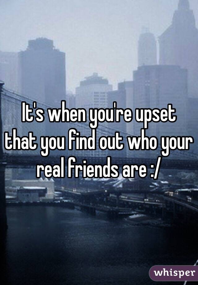 It's when you're upset that you find out who your real friends are :/