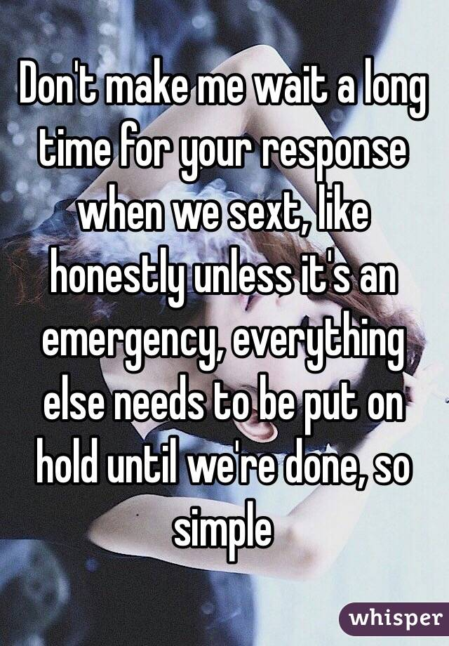 Don't make me wait a long time for your response when we sext, like honestly unless it's an emergency, everything else needs to be put on hold until we're done, so simple