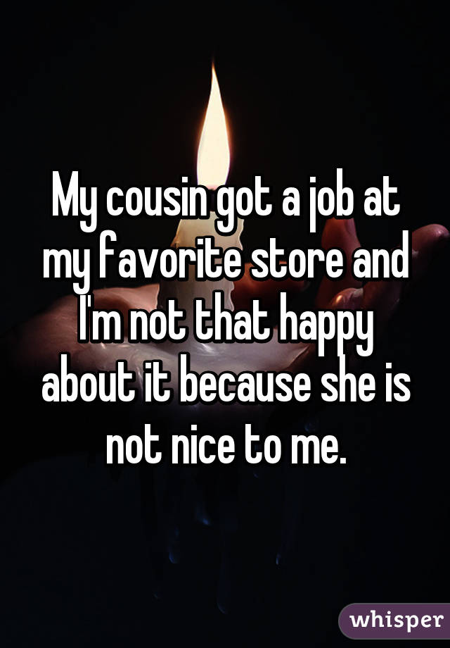 My cousin got a job at my favorite store and I'm not that happy about it because she is not nice to me.