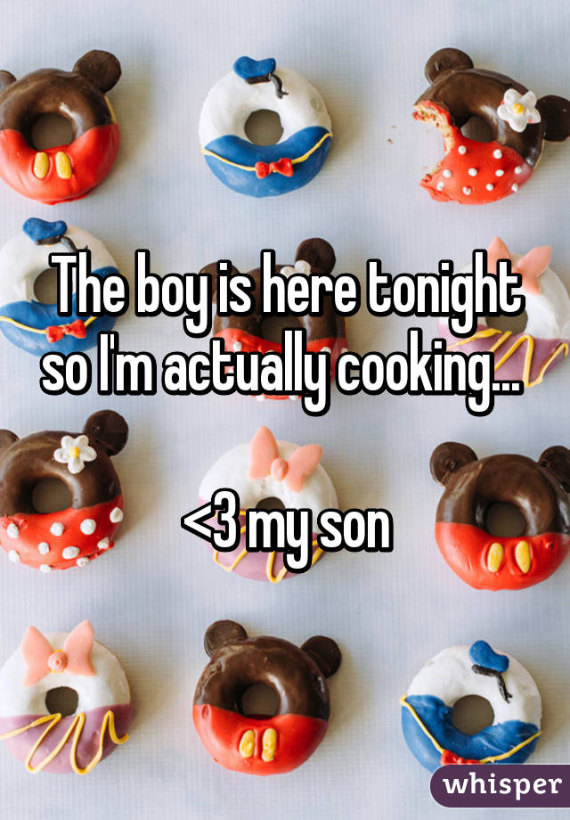 The boy is here tonight so I'm actually cooking...   <3 my son