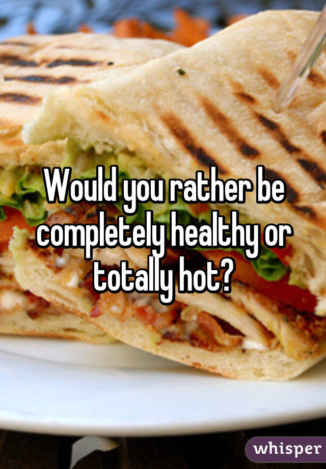 Would you rather be completely healthy or totally hot?
