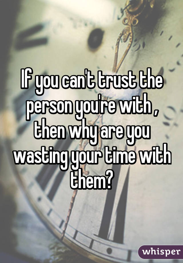 If you can't trust the person you're with , then why are you wasting your time with them?