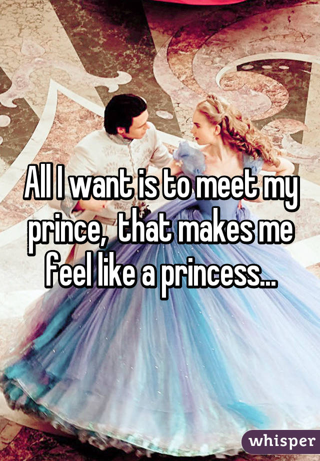 All I want is to meet my prince,  that makes me feel like a princess...