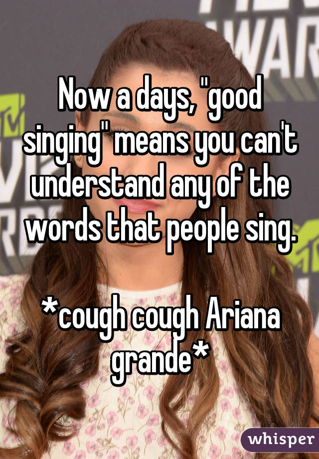 "Now a days, ""good singing"" means you can't understand any of the words that people sing.  *cough cough Ariana grande*"