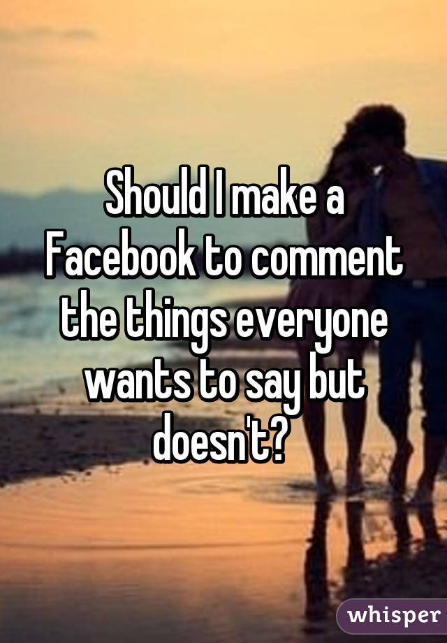 Should I make a Facebook to comment the things everyone wants to say but doesn't?