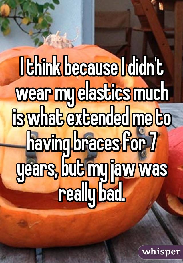 I think because I didn't wear my elastics much is what extended me to having braces for 7 years, but my jaw was really bad.