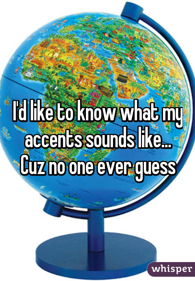 I'd like to know what my accents sounds like... Cuz no one ever guess