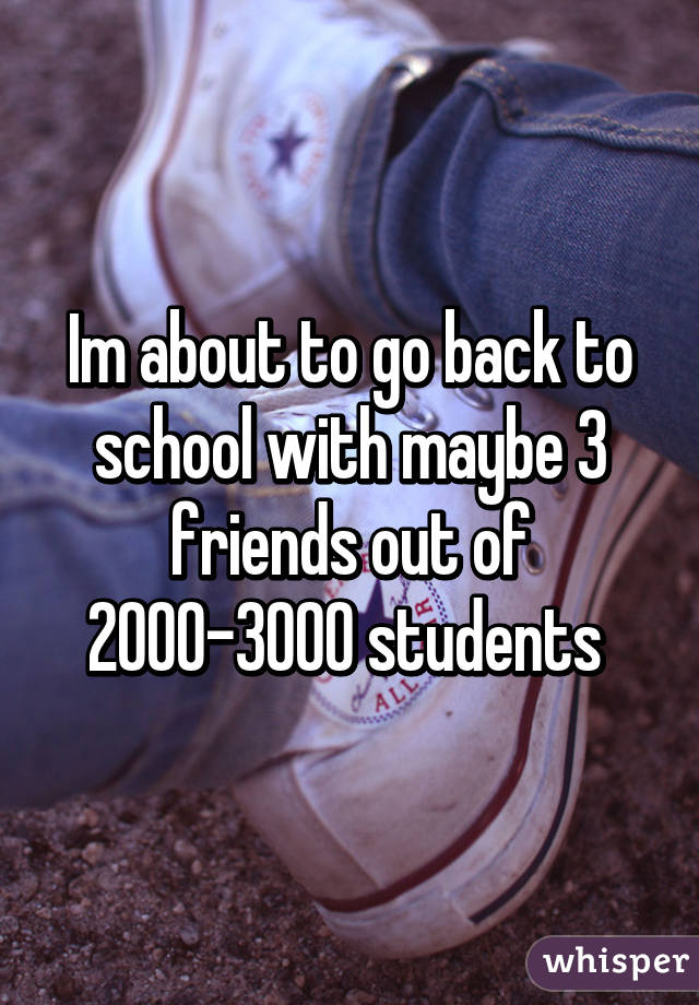 Im about to go back to school with maybe 3 friends out of 2000-3000 students