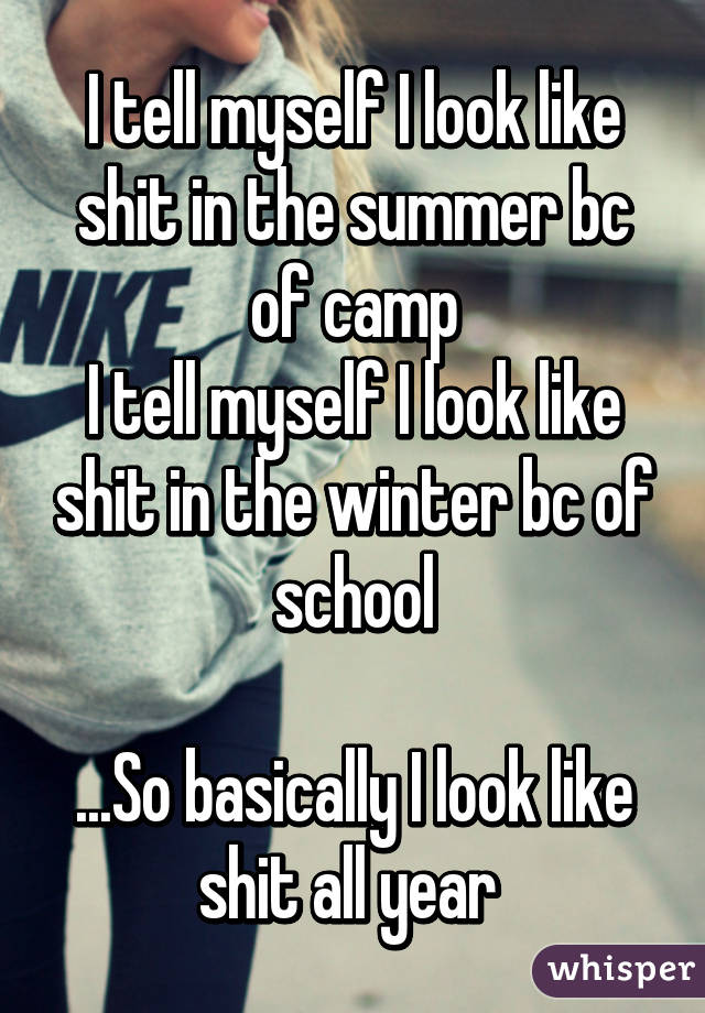 I tell myself I look like shit in the summer bc of camp I tell myself I look like shit in the winter bc of school  ...So basically I look like shit all year