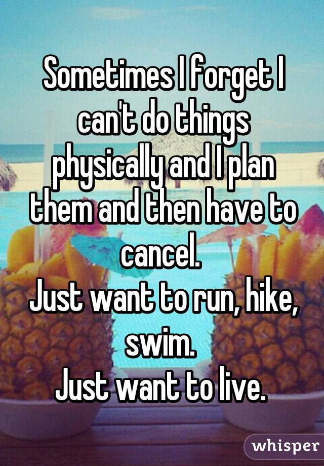 Sometimes I forget I can't do things physically and I plan them and then have to cancel.  Just want to run, hike, swim.  Just want to live.